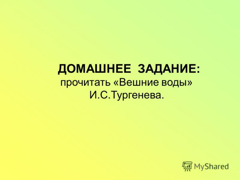 ДОМАШНЕЕ ЗАДАНИЕ: прочитать «Вешние воды» И.С.Тургенева.