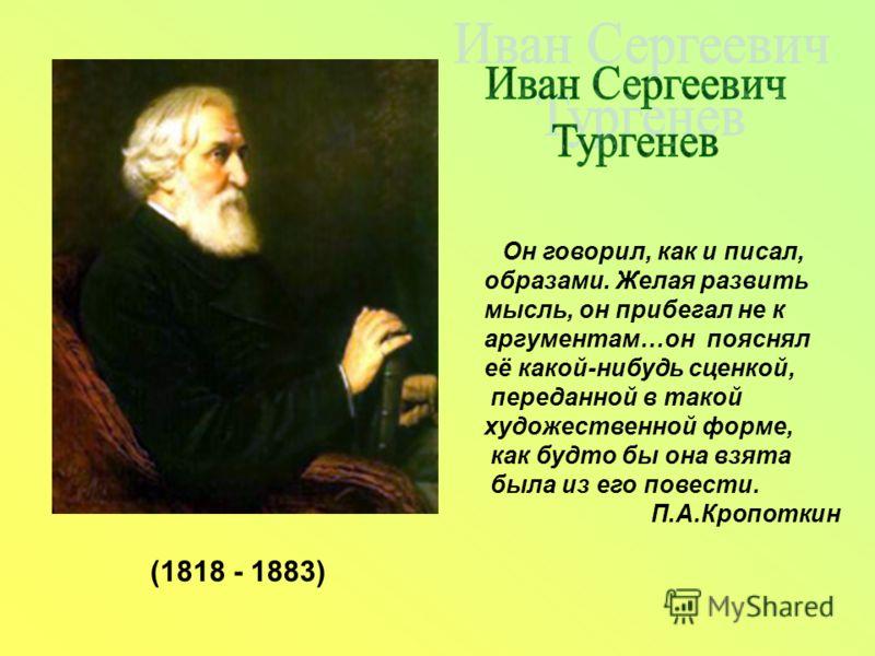 Он говорил, как и писал, образами. Желая развить мысль, он прибегал не к аргументам…он пояснял её какой-нибудь сценкой, переданной в такой художественной форме, как будто бы она взята была из его повести. П.А.Кропоткин (1818 - 1883)