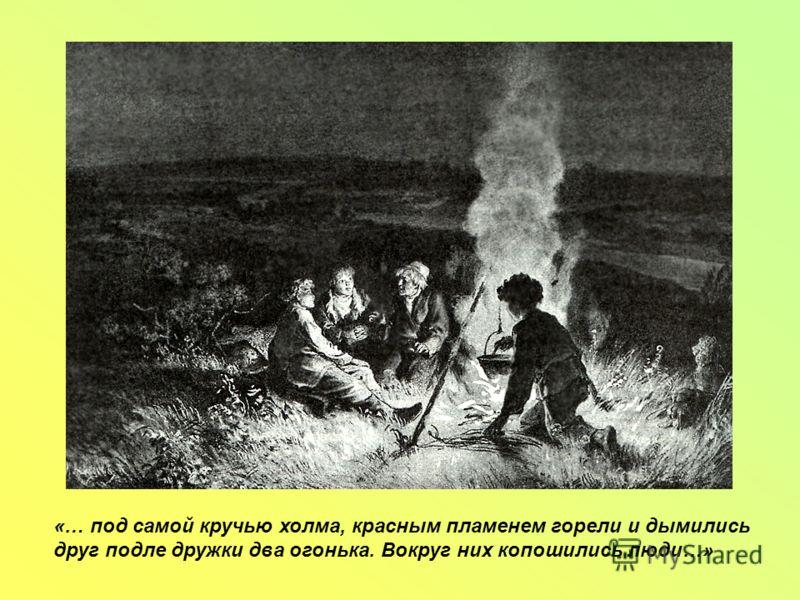 «… под самой кручью холма, красным пламенем горели и дымились друг подле дружки два огонька. Вокруг них копошились люди…»