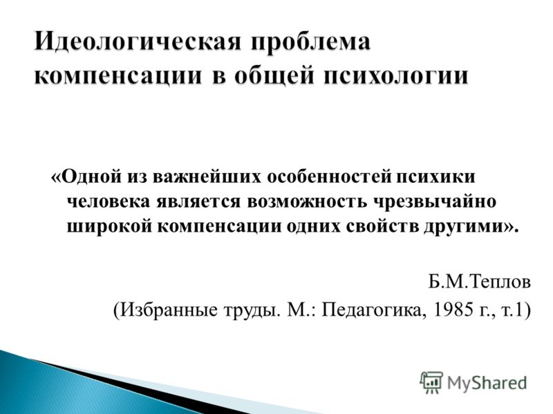 «Одной из важнейших особенностей психики человека является возможность чрезвычайно широкой компенсации одних свойств другими». Б.М.Теплов (Избранные труды. М.: Педагогика, 1985 г., т.1)