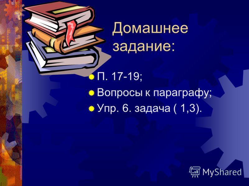 Домашнее задание: П. 17-19; Вопросы к параграфу; Упр. 6. задача ( 1,3).