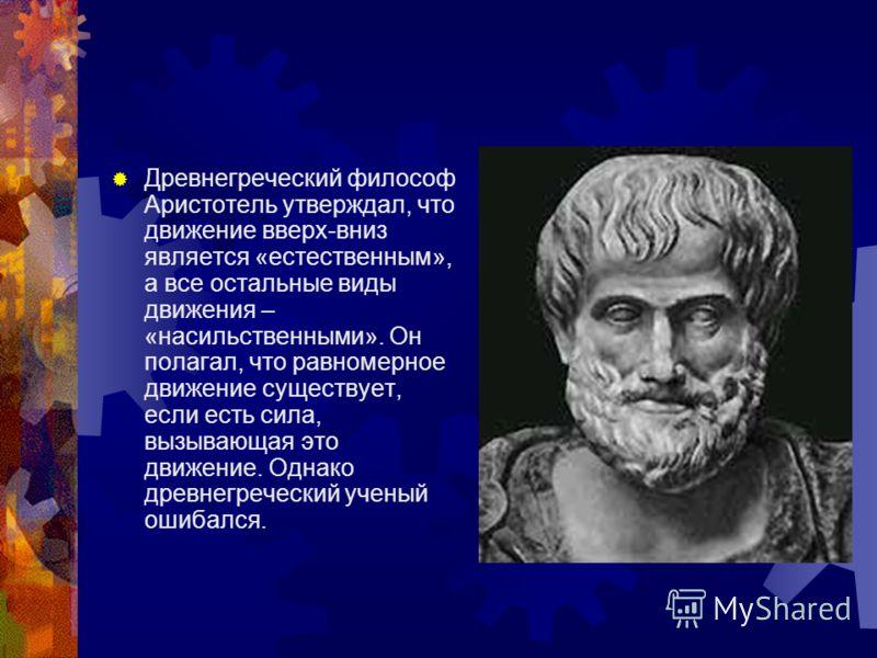 Древнегреческий философ Аристотель утверждал, что движение вверх-вниз является «естественным», а все остальные виды движения – «насильственными». Он полагал, что равномерное движение существует, если есть сила, вызывающая это движение. Однако древнег