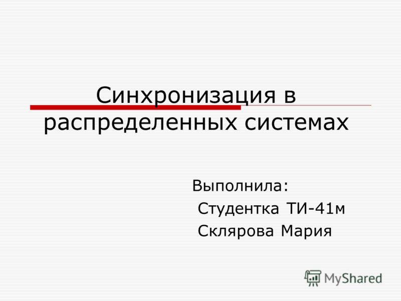 Синхронизация в распределенных системах Выполнила: Студентка ТИ-41м Склярова Мария
