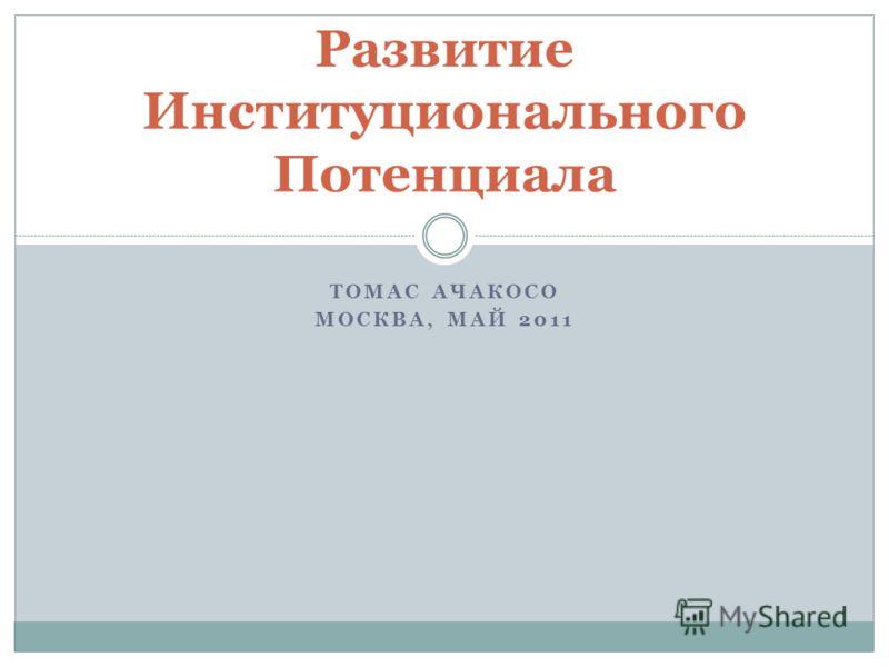 ТОМАС АЧАКОСО МОСКВА, МАЙ 2011 Развитие Институционального Потенциала