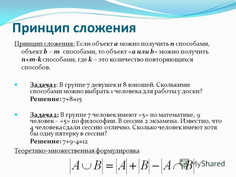 Принцип сложения Принцип сложения: Если объект a можно получить n способами, объект b – m способами, то объект «a или b» можно получить n+m-k способами, где k – это количество повторяющихся способов. Задача 1: В группе 7 девушек и 8 юношей. Сколькими