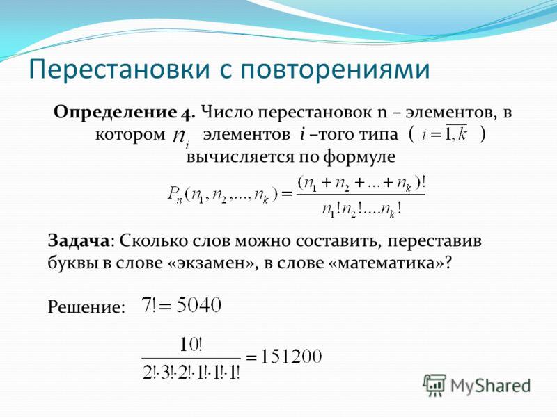 Перестановки с повторениями Определение 4. Число перестановок n – элементов, в котором элементов i –того типа ( ) вычисляется по формуле Задача: Сколько слов можно составить, переставив буквы в слове «экзамен», в слове «математика»? Решение: