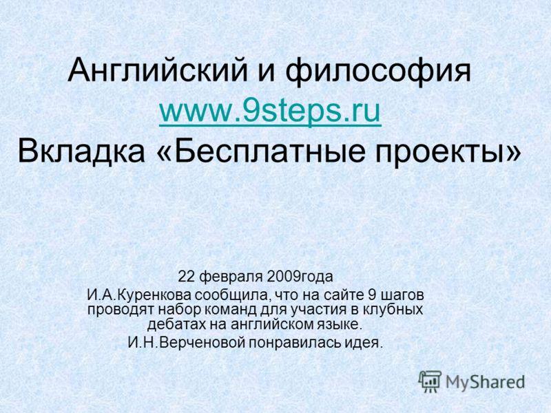 Английский и философия www.9steps.ru Вкладка «Бесплатные проекты» www.9steps.ru 22 февраля 2009года И.А.Куренкова сообщила, что на сайте 9 шагов проводят набор команд для участия в клубных дебатах на английском языке. И.Н.Верченовой понравилась идея.