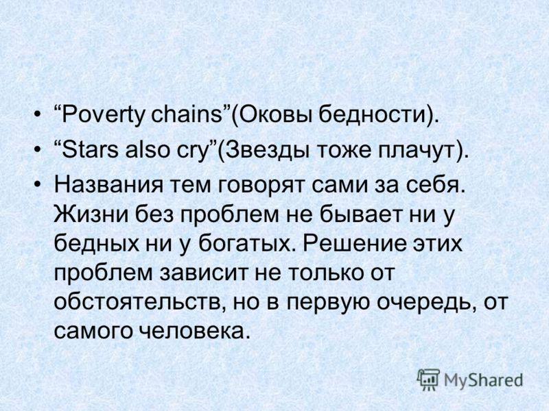 Poverty chains(Оковы бедности). Stars also cry(Звезды тоже плачут). Названия тем говорят сами за себя. Жизни без проблем не бывает ни у бедных ни у богатых. Решение этих проблем зависит не только от обстоятельств, но в первую очередь, от самого челов