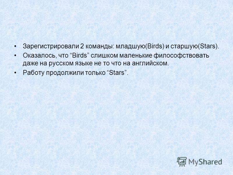 Зарегистрировали 2 команды: младшую(Birds) и старшую(Stars). Оказалось, что Birds слишком маленькие философствовать даже на русском языке не то что на английском. Работу продолжили только Stars.