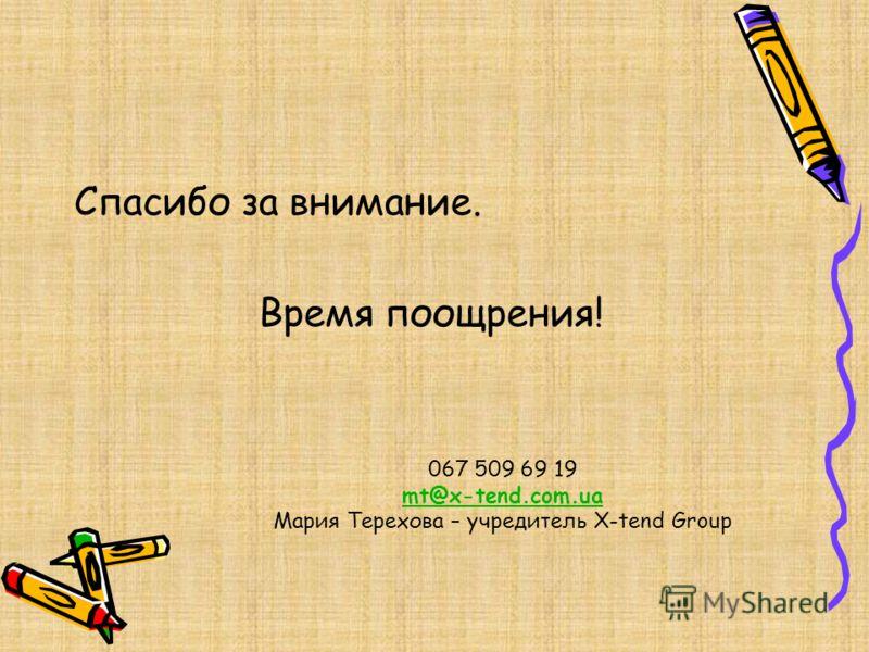067 509 69 19 mt@x-tend.com.ua Мария Терехова – учредитель X-tend Group mt@x-tend.com.ua Спасибо за внимание. Время поощрения!