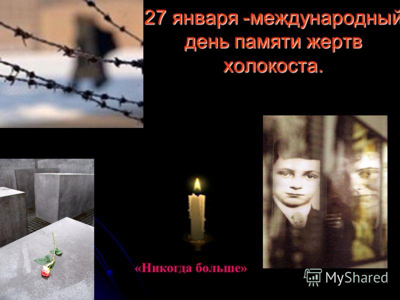 27 января -международный день памяти жертв холокоста. «Никогда больше»