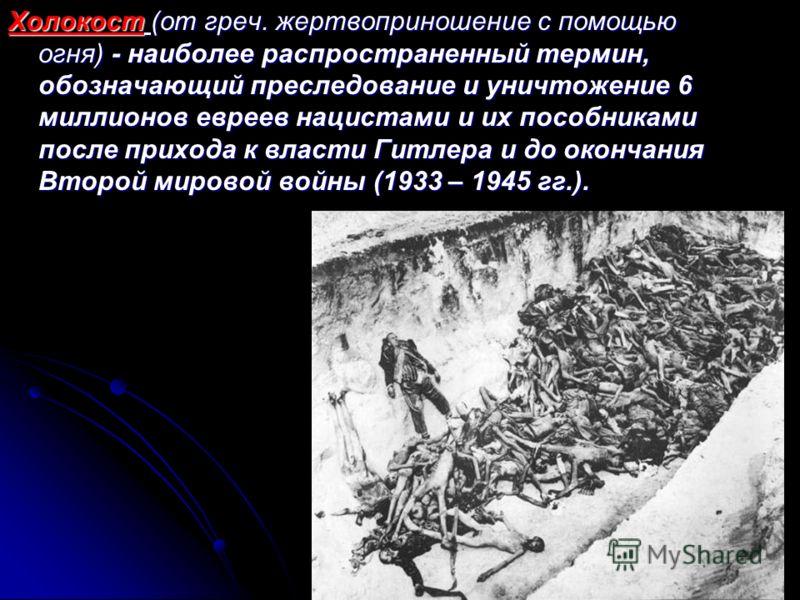 Холокост (от греч. жертвоприношение с помощью огня) - наиболее распространенный термин, обозначающий преследование и уничтожение 6 миллионов евреев нацистами и их пособниками после прихода к власти Гитлера и до окончания Второй мировой войны (1933 –