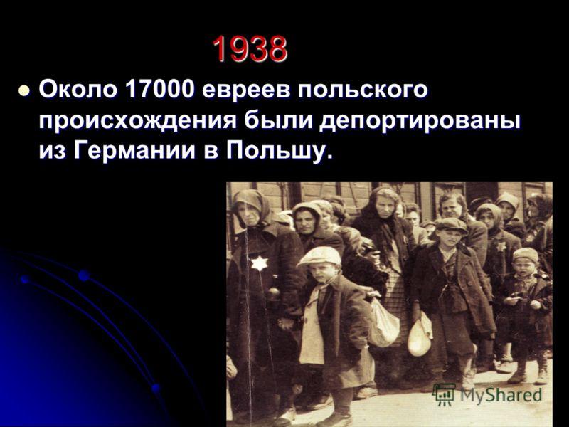 1938 Около 17000 евреев польского происхождения были депортированы из Германии в Польшу. Около 17000 евреев польского происхождения были депортированы из Германии в Польшу.