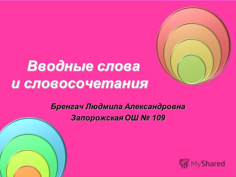 Вводные слова и словосочетания Вводные слова и словосочетания Бренгач Людмила Александровна Запорожская ОШ 109