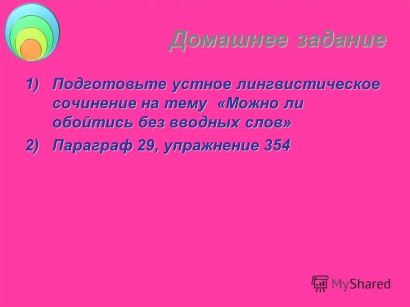 Домашнее задание 1)Подготовьте устное лингвистическое сочинение на тему «Можно ли обойтись без вводных слов» 2)Параграф 29, упражнение 354
