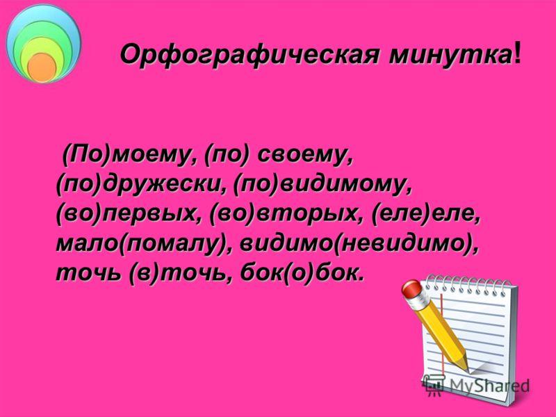 Орфографическая минутка Орфографическая минутка ! (По)моему, (по) своему, (по)дружески, (по)видимому, (во)первых, (во)вторых, (еле)еле, мало(помалу), видимо(невидимо), точь (в)точь, бок(о)бок. (По)моему, (по) своему, (по)дружески, (по)видимому, (во)п