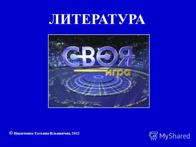 ЛИТЕРАТУРА © Иванченко Татьяна Ильинична, 2012