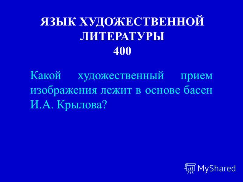 ЯЗЫК ХУДОЖЕСТВЕННОЙ ЛИТЕРАТУРЫ 400 Какой художественный прием изображения лежит в основе басен И.А. Крылова?