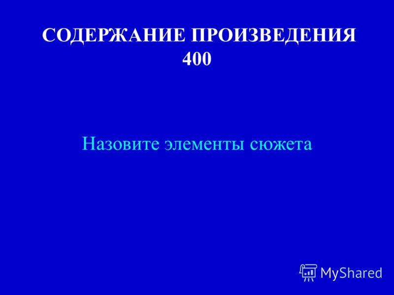 СОДЕРЖАНИЕ ПРОИЗВЕДЕНИЯ 400 Назовите элементы сюжета