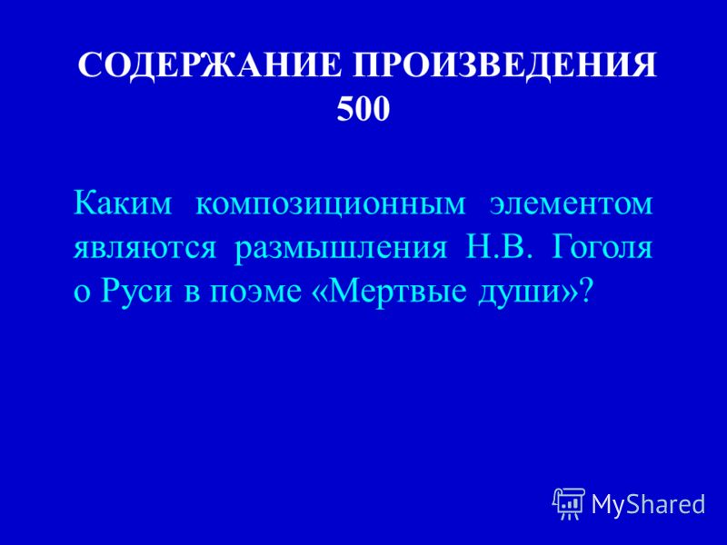 СОДЕРЖАНИЕ ПРОИЗВЕДЕНИЯ 500 Каким композиционным элементом являются размышления Н.В. Гоголя о Руси в поэме «Мертвые души»?