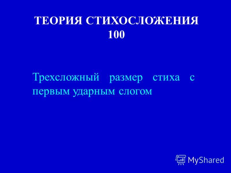 ТЕОРИЯ СТИХОСЛОЖЕНИЯ 100 Трехсложный размер стиха с первым ударным слогом