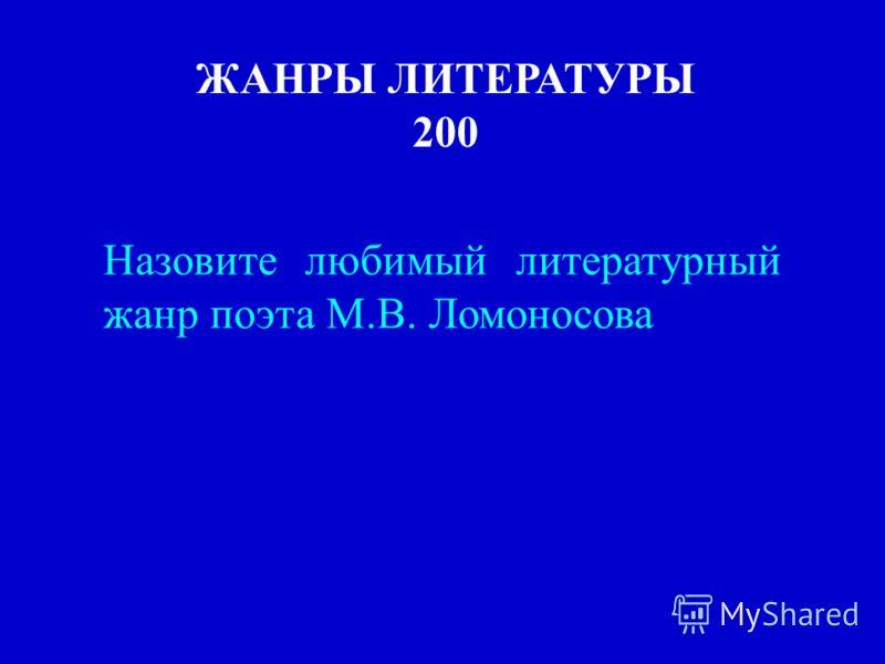 ЖАНРЫ ЛИТЕРАТУРЫ 200 Назовите любимый литературный жанр поэта М.В. Ломоносова