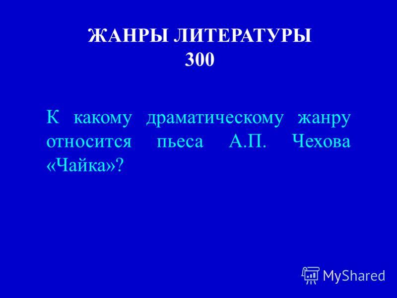 ЖАНРЫ ЛИТЕРАТУРЫ 300 К какому драматическому жанру относится пьеса А.П. Чехова «Чайка»?
