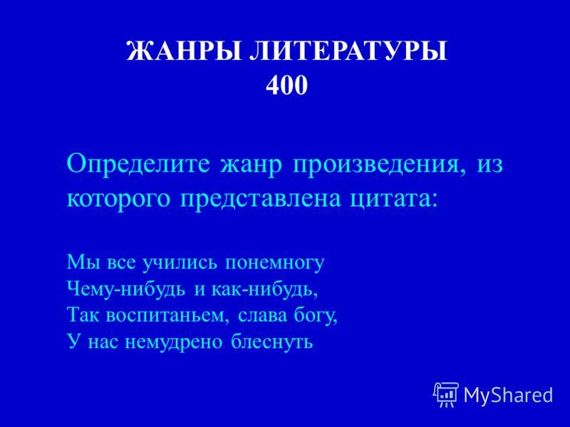 ЖАНРЫ ЛИТЕРАТУРЫ 400 Определите жанр произведения, из которого представлена цитата: Мы все учились понемногу Чему-нибудь и как-нибудь, Так воспитаньем, слава богу, У нас немудрено блеснуть