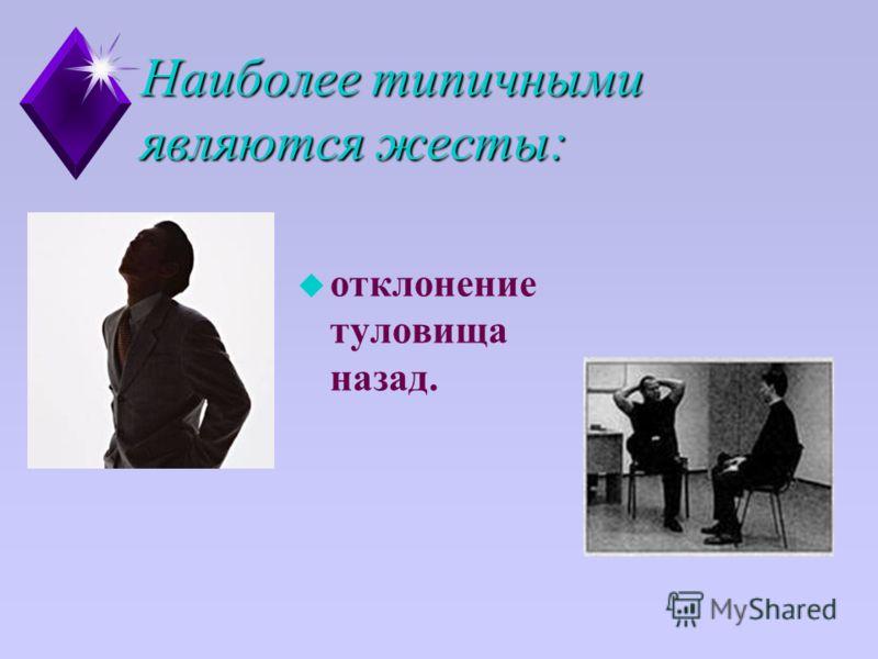 Наиболее типичными являются жесты: u отклонение туловища назад.