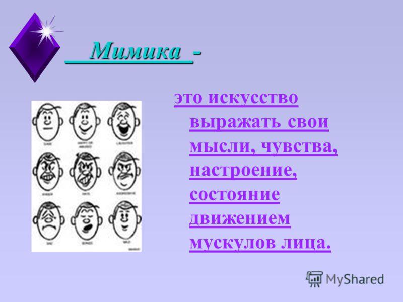 Мимика - Мимика - это искусство выражать свои мысли, чувства, настроение, состояние движением мускулов лица.