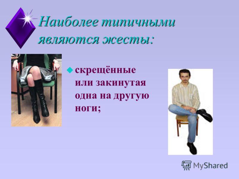 Наиболее типичными являются жесты: u скрещённые или закинутая одна на другую ноги;