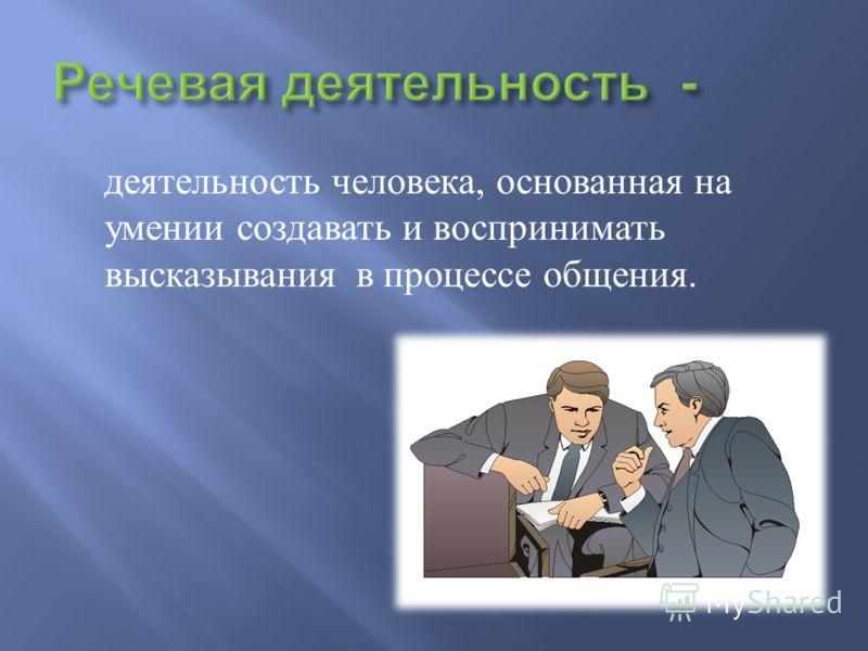 деятельность человека, основанная на умении создавать и воспринимать высказывания в процессе общения.