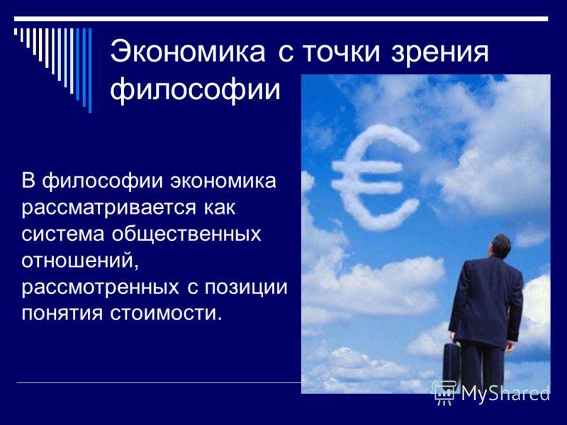 Экономика с точки зрения философии В философии экономика рассматривается как система общественных отношений, рассмотренных с позиции понятия стоимости.