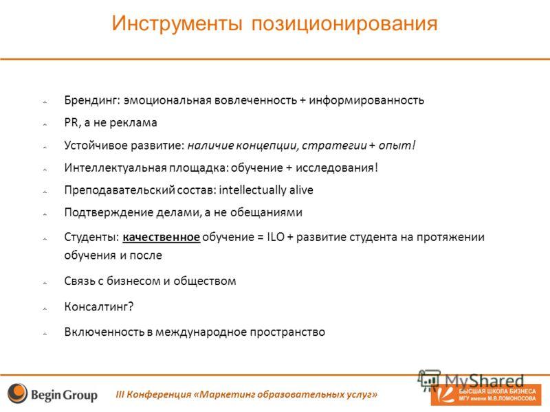 Инструменты позиционирования III Конференция «Маркетинг образовательных услуг» Брендинг: эмоциональная вовлеченность + информированность PR, а не реклама Устойчивое развитие: наличие концепции, стратегии + опыт! Интеллектуальная площадка: обучение +