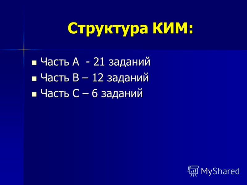 Структура КИМ: Часть А - 21 заданий Часть А - 21 заданий Часть В – 12 заданий Часть В – 12 заданий Часть С – 6 заданий Часть С – 6 заданий