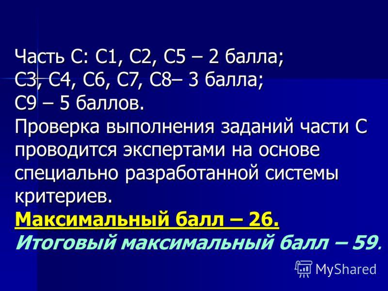 Часть С: С1, С2, С5 – 2 балла; С3, С4, С6, С7, С8– 3 балла; С9 – 5 баллов. Проверка выполнения заданий части С проводится экспертами на основе специально разработанной системы критериев. Максимальный балл – 26. Итоговый максимальный балл – 59.