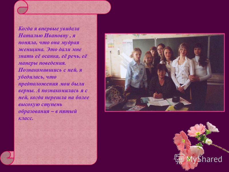 Когда я впервые увидела Наталью Ивановну, я поняла, что она мудрая женщина. Это дали мне знать её осанка, её речь, её манеры поведения. Познакомившись с ней, я убедилась, что предположения мои были верны. А познакомилась я с ней, когда перешла на бол