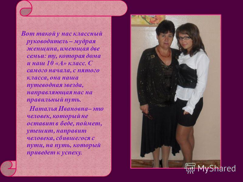 Вот такой у нас классный руководитель – мудрая женщина, имеющая две семьи: ту, которая дома и наш 10 «А» класс. С самого начала, с пятого класса, она наша путеводная звезда, направляющая нас на правильный путь. Наталья Ивановна– это человек, который