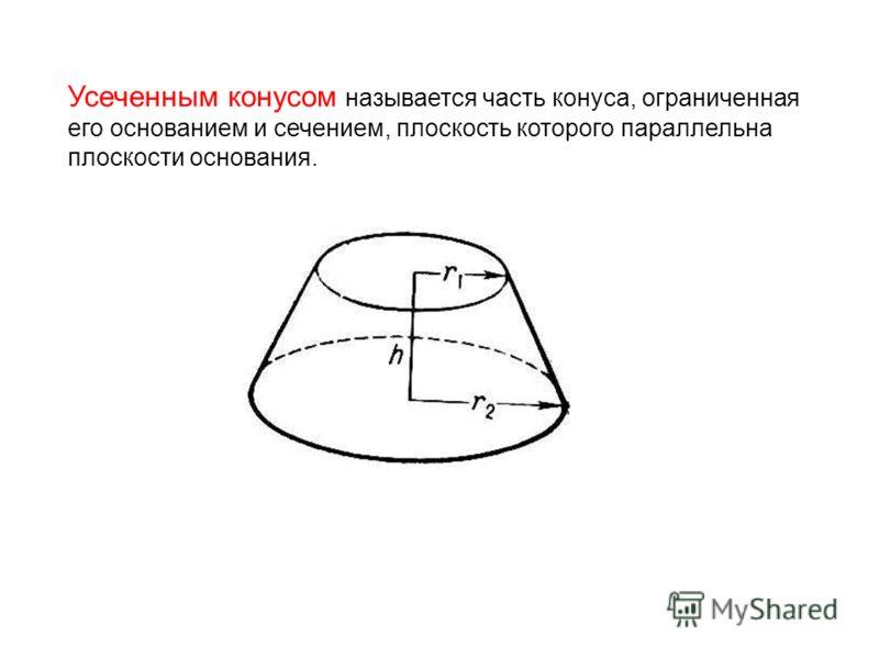 Усеченным конусом называется часть конуса, ограниченная его основанием и сечением, плоскость которого параллельна плоскости основания.