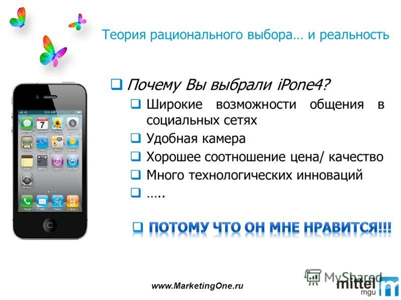Теория рационального выбора… и реальность Почему Вы выбрали iPone4? Широкие возможности общения в социальных сетях Удобная камера Хорошее соотношение цена/ качество Много технологических инноваций ….. www.MarketingOne.ru