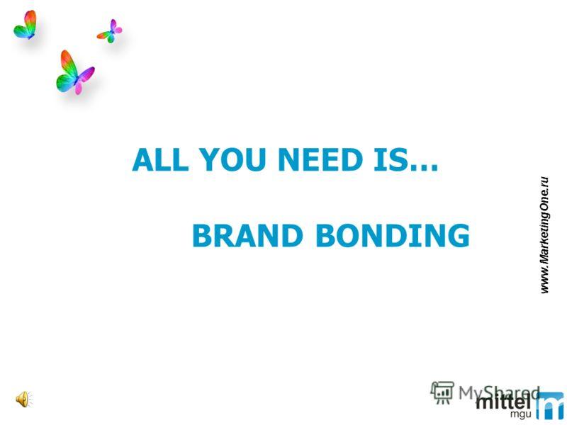 ALL YOU NEED IS… BRAND BONDING www.MarketingOne.ru