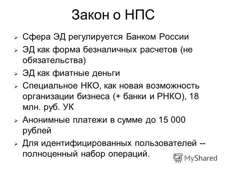 Закон о НПС Сфера ЭД регулируется Банком России ЭД как форма безналичных расчетов (не обязательства) ЭД как фиатные деньги Специальное НКО, как новая возможность организации бизнеса (+ банки и РНКО), 18 млн. руб. УК Анонимные платежи в сумме до 15 00