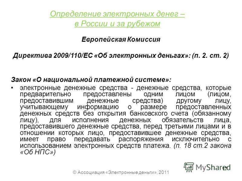 Определение электронных денег – в России и за рубежом Европейская Комиссия Директива 2009/110/ЕС «Об электронных деньгах»: (п. 2. ст. 2) Закон «О национальной платежной системе»: электронные денежные средства - денежные средства, которые предваритель