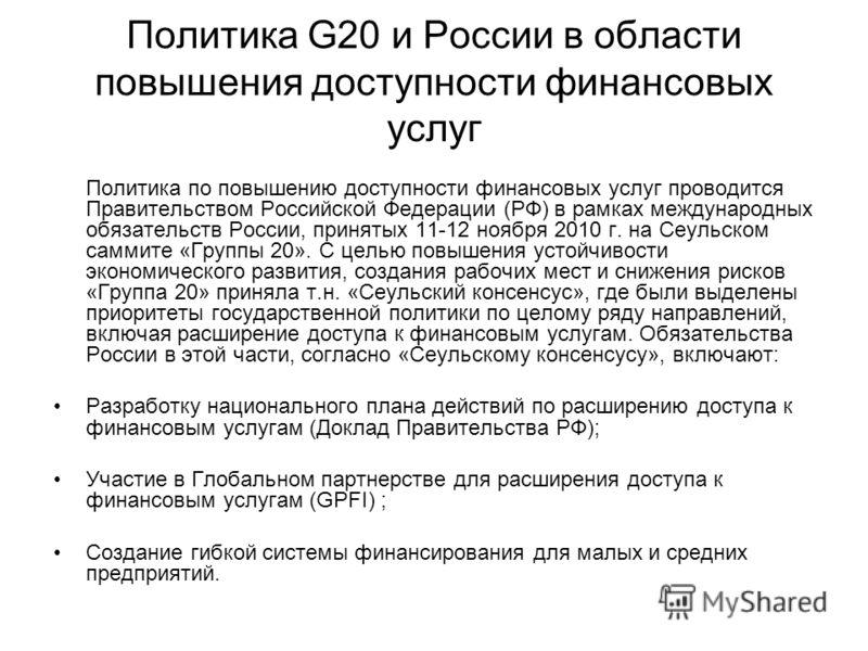 Политика G20 и России в области повышения доступности финансовых услуг Политика по повышению доступности финансовых услуг проводится Правительством Российской Федерации (РФ) в рамках международных обязательств России, принятых 11-12 ноября 2010 г. на