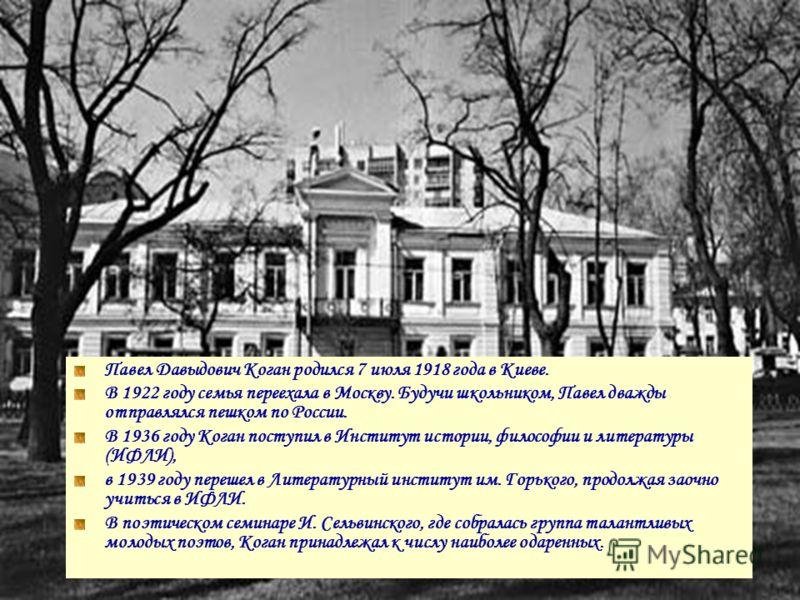 Павел Давыдович Коган родился 7 июля 1918 года в Киеве. В 1922 году семья переехала в Москву. Будучи школьником, Павел дважды отправлялся пешком по России. В 1936 году Коган поступил в Институт истории, философии и литературы (ИФЛИ), в 1939 году пере