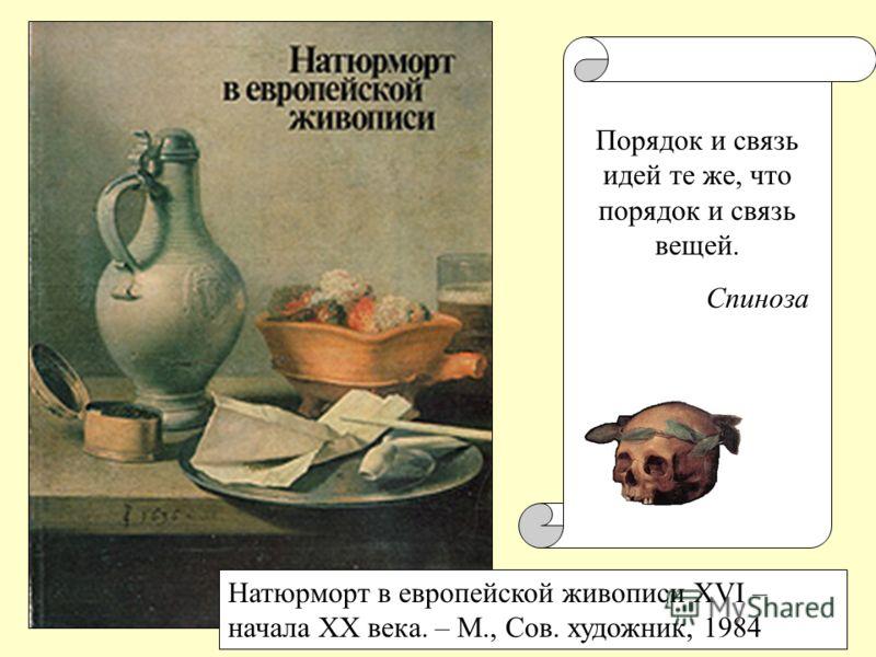 Натюрморт в европейской живописи XVI – начала XX века. – М., Сов. художник, 1984 Порядок и связь идей те же, что порядок и связь вещей. Спиноза