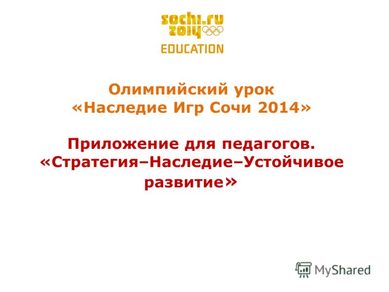 Олимпийский урок «Наследие Игр Cочи 2014» Приложение для педагогов. «Стратегия–Наследие–Устойчивое развитие »