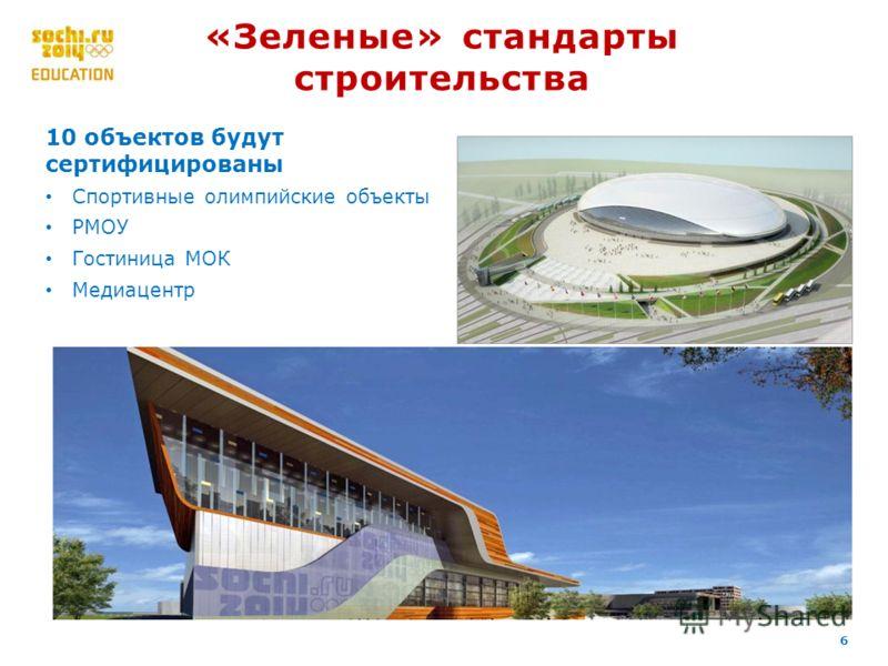 6 «Зеленые» стандарты строительства 10 объектов будут сертифицированы Спортивные олимпийские объекты РМОУ Гостиница МОК Медиацентр