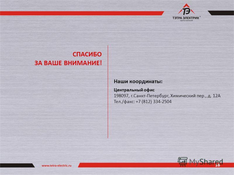 16 СПАСИБО ЗА ВАШЕ ВНИМАНИЕ! Наши координаты: Центральный офис 198097, г.Санкт-Петербург, Химический пер., д. 12А Тел./факс: +7 (812) 334-2504