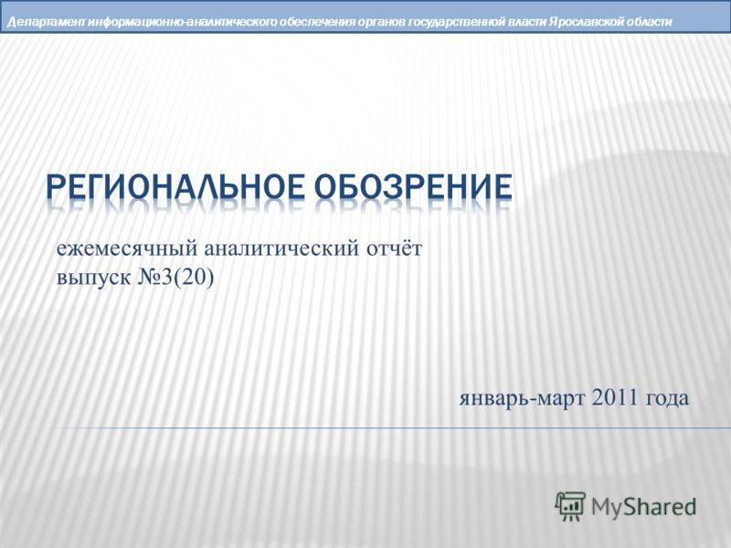 Департамент информационно-аналитического обеспечения органов государственной власти Ярославской области ежемесячный аналитический отчёт выпуск 3(20) январь-март 2011 года